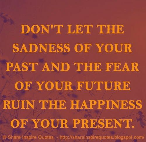 Never let the sadness of your past and the fear of your future ruin the happiness of your present.  #Happiness #Happinessadvice #Happinesslessons #Happinessquotes #quotesonHappiness #Happinessquotesandsayings #sadness #past #fear #future #ruin #present #shareinspirequotes #share #inspire #quotes #whatsappstatus #whatsapp