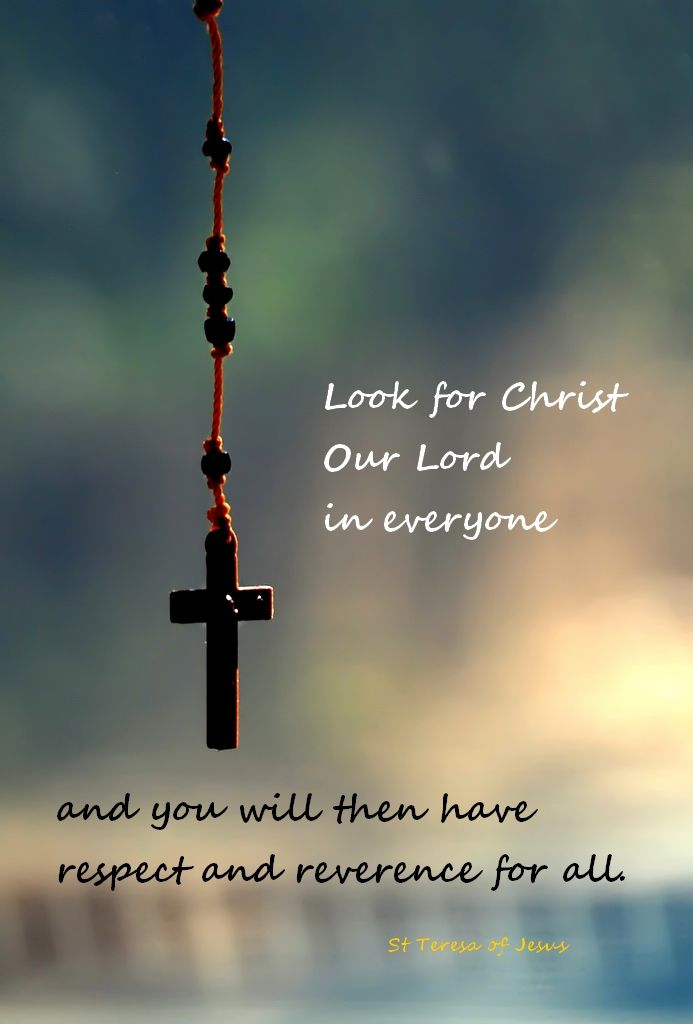 """Look for Christ Our Lord in everyone and you will then have respect and reverence for all"" -St. Teresa of Avila"