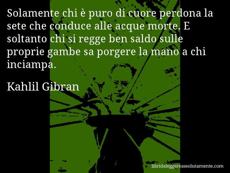 Aforisma di Kahlil Gibran , Solamente chi è puro di cuore perdona la sete che conduce alle acque morte. E soltanto chi si regge ben saldo sulle proprie gambe sa porgere la mano a chi inciampa.