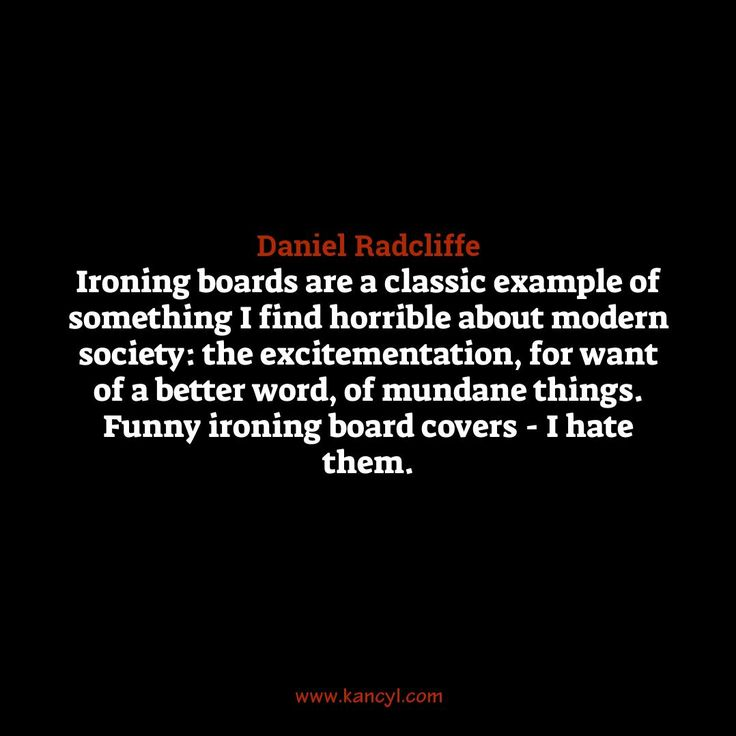 """Ironing boards are a classic example of something I find horrible about modern society: the excitementation, for want of a better word, of mundane things. Funny ironing board covers - I hate them."", Daniel Radcliffe"