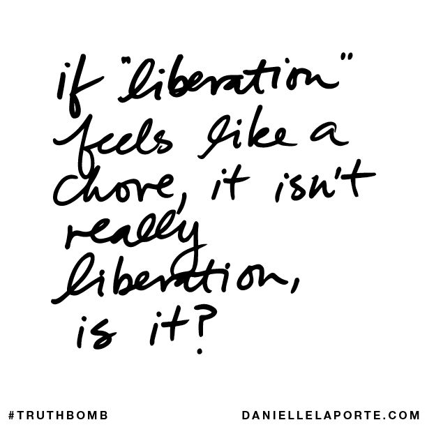 """If """"liberation"""" feels like a chore, it isn't really liberation, is it? Your inbox wants @DanielleLaPorte's #Truthbombs. Get some: http://www.daniellelaporte.com/truthbomb/"""