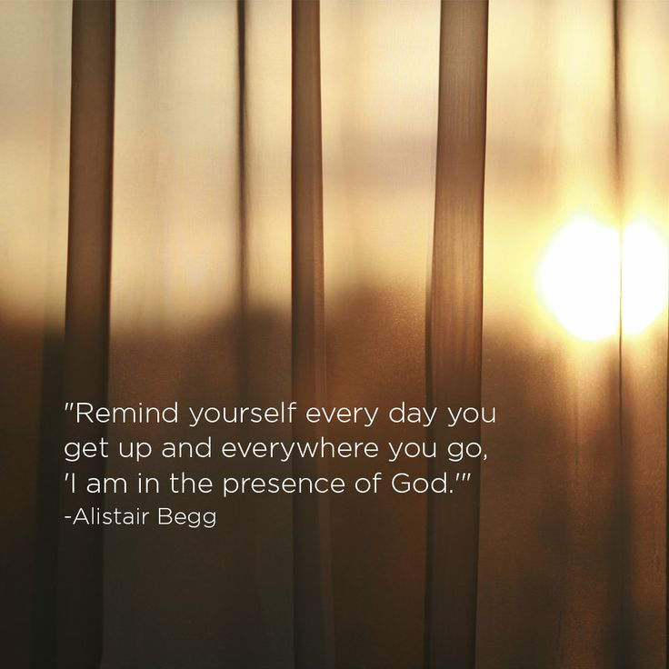 """""""Remind yourself every day you get up and everywhere you go, 'I am in the presence of God.'"""" -Alistair Begg"""