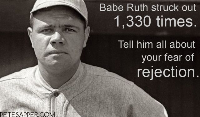 Babe Ruth struck out 1,330 times in his amazing major league baseball career. Tell him all about your fear of rejection.