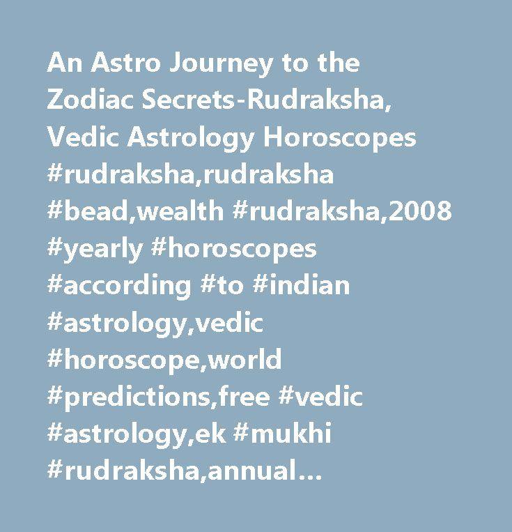 An Astro Journey to the Zodiac Secrets-Rudraksha, Vedic Astrology Horoscopes #rudraksha,rudraksha #bead,wealth #rudraksha,2008 #yearly #horoscopes #according #to #indian #astrology,vedic #horoscope,world #predictions,free #vedic #astrology,ek #mukhi #rudraksha,annual #horoscopes #2007,free #vedic #chart,lucky #dates #september,sri #yantra,shri #yantra,shree #yantra,sade #sathi…