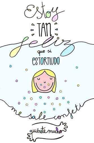 ¡¡¡Estoy tan feliz que si estornudo me sale confeti!!! // I am so happy that if I sneeze, I exhale confetti!!!