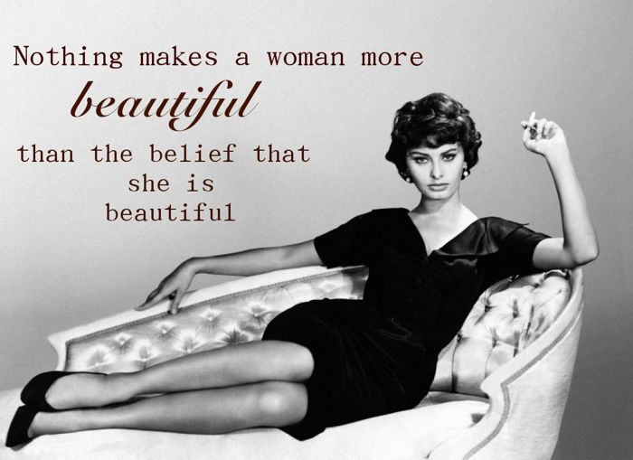 """""""Nothing makes a Woman more Beautiful than the Belief she is Beautiful"""" -Sophia Loren"""