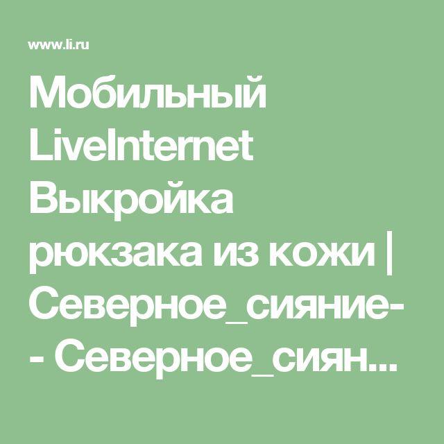Мобильный LiveInternet Выкройка рюкзака из кожи   Северное_сияние- - Северное_сияние-  