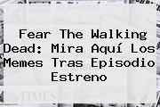 http://tecnoautos.com/wp-content/uploads/imagenes/tendencias/thumbs/fear-the-walking-dead-mira-aqui-los-memes-tras-episodio-estreno.jpg Fear The Walking Dead. Fear The Walking Dead: Mira aquí los memes tras episodio estreno, Enlaces, Imágenes, Videos y Tweets - http://tecnoautos.com/actualidad/fear-the-walking-dead-fear-the-walking-dead-mira-aqui-los-memes-tras-episodio-estreno/