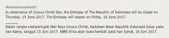 Announcement: In observance of Corpus Christi Day, the Embassy of The Republic of Indonesia will be closed on Thursday, 15 June 2017. The Embassy will reopen on Friday, 16 June 2017. ______ Dalam rangka memperingati  Hari Raya Corpus Christi, Kedutaan Besar Republik Indonesia tutup pada hari Kamis, tanggal 15 Juni 2017. KBRI Wina akan buka kembali pada hari Jumat, 16 Juni 2017.