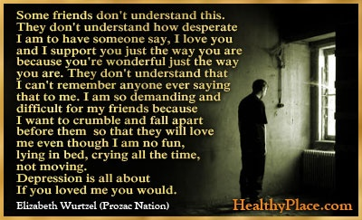 Depression Quote: Some friends don't understand this. They don't understand how desperate I am to have someone say, I love you and I support you just the way you are because you're wonderful just the way you are. http://www.healthyplace.com/depression/