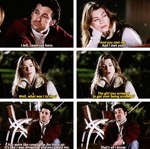 Derek: I left, came out here. Meredith: And you met me. Derek: And I met you. Meredith: Well, what was I to you? The girl you screwed to get over being screwed? Derek: You were like coming up for fresh air. It's like I was drowning and you saved me. That's all I know. Grey's Anatomy quotes