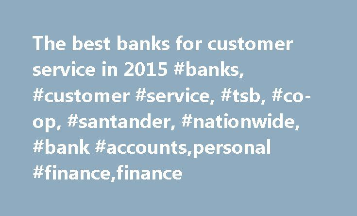 The best banks for customer service in 2015 #banks, #customer #service, #tsb, #co-op, #santander, #nationwide, #bank #accounts,personal #finance,finance http://nevada.remmont.com/the-best-banks-for-customer-service-in-2015-banks-customer-service-tsb-co-op-santander-nationwide-bank-accountspersonal-financefinance/  # The best banks for customer service in 2015 Every year various polls are published revealing the banks and building societies that have surpassed their competitors for customer…