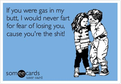 If you were gas in my butt, I would never fart for fear of losing you, cause you