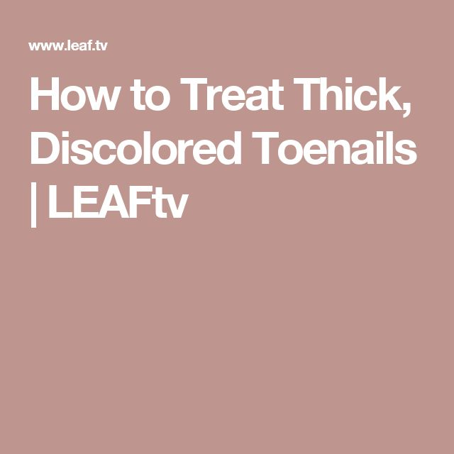 How to Treat Thick, Discolored Toenails | LEAFtv