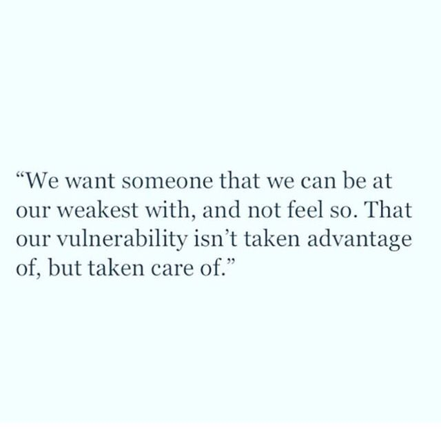 We want someone that we can be at out weakest with, and feel so. That our vulnerability isn't a taken advantage of, but taken care of.
