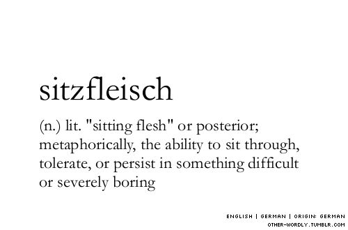 "pronunciation | 'sitz-flIsch\ (please contact me if you have corrections)an explanation | The ""persistence"" meaning of Sitzfleisch exists in common German usage as well; don't be hasty to take it only at face value. (At face value, it does just mean the part you do the sitting on.) But the printed Oxford English Dictionary also acknowledges Sitzfleisch in the metaphorical sense, as I define it here, so I'm sticking with the OED."