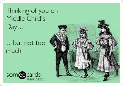 Thinking of you on Middle Child's Day… …but not too much.