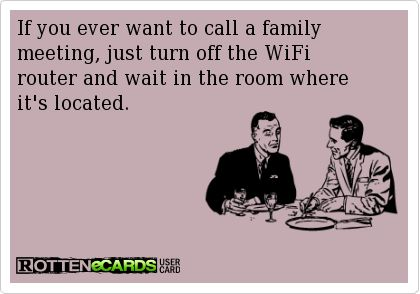 If you ever want to call a family meeting, just turn off the WiFi router and wait in the room where it's located.