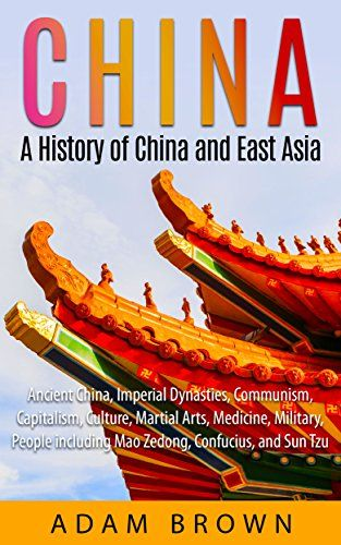 China: A History of China and East Asia: Ancient China, Economy, Communism, Capitalism, Culture, Martial Arts, Medicine, Military, People including Mao ... China, Communism, Capitalism, Economy) by [Brown, Adam]