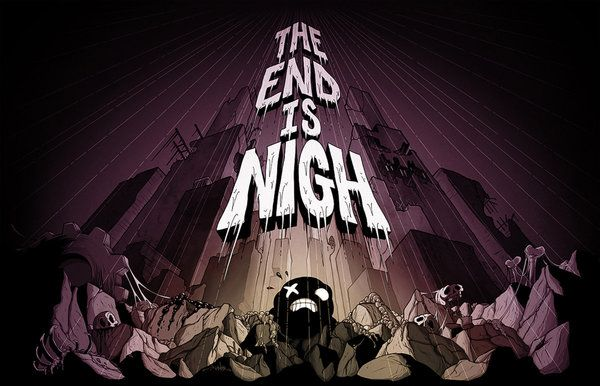 The End is Nigh OST up for preorder   Here lies to Original Soundtrack Recording for Edmund McMillen and Tyler Glaiel's epic new creation THE END IS NIGH. Your trusted musical oafs Matthias Bossi and Jon Evans (AKA Ridiculon) have punished and pulverized all your favorite classical hits. Indeed they've ground them into dust snorted them and sneezed them out like the liquid magma pellets of red-hot musical fire that they are.  As per usual those who pay a bit more into the kitty are entitled…
