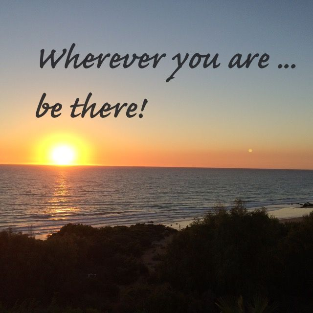 Wherever you are ... be there!