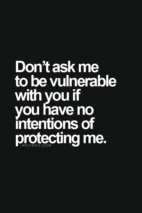 .don't ask me to be vulnerable with you if you have no intentions of protecting me