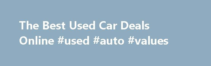 The Best Used Car Deals Online #used #auto #values http://malaysia.remmont.com/the-best-used-car-deals-online-used-auto-values/  #used car deals # The Best Used Car Deals Online June 9, 2014 Buying a used car can be difficult, and searching for the best used car deals you can find can be even more challenging. You want to make sure that you are getting a good price, that it is easy on gas and that it is safe. The last thing that you want is to be stuck with a bad car. The Internet provides…