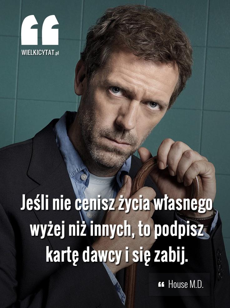 Jeśli nie cenisz życia własnego wyżej niż innych, to podpisz kartę dawcy i się zabij.   #drhouse #cytaty #house #tv   www.wielkicytat.pl