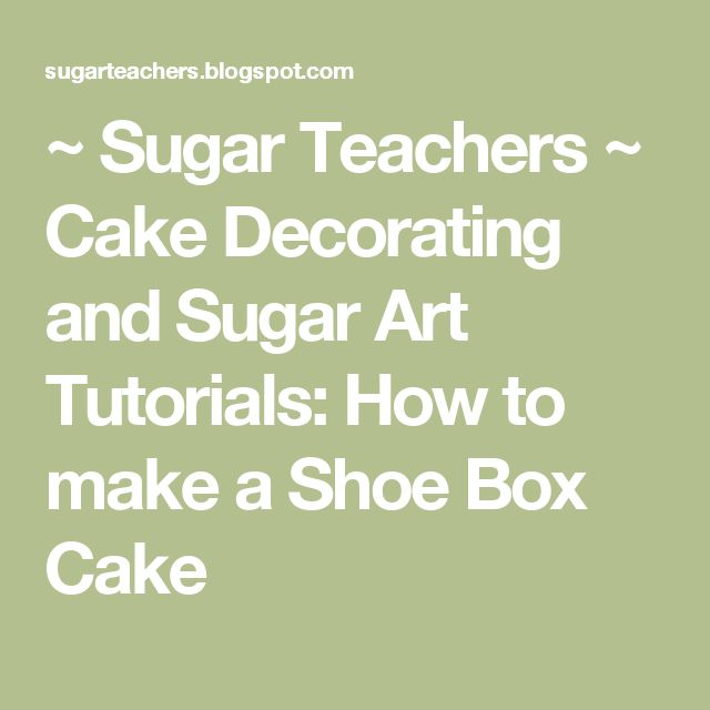 ~ Sugar Teachers ~ Cake Decorating and Sugar Art Tutorials: How to make a Shoe Box Cake
