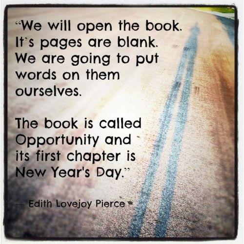 """""""Nosotros abriremos el libro. Sus paginas están en blanco. Nosotros vamos a poner palabras en ellas. El libro se llama Oportunidad y su primer capítulo es el día de Año Nuevo.""""  Edith Lovejoy Pierce"""