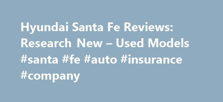 Hyundai Santa Fe Reviews: Research New – Used Models #santa #fe #auto #insurance #company http://vermont.remmont.com/hyundai-santa-fe-reviews-research-new-used-models-santa-fe-auto-insurance-company/  # Hyundai Santa Fe Model Overview Three-row SUVs are hot, and Hyundai is an eager player with the automaker's three-row Santa Fe. If you haven't driven a Hyundai lately, you will likely be impressed by the spacious and luxurious cabin and smooth six-cylinder powertrain, but we doubt the…