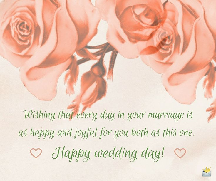 Wishing that every day in your marriage is as happy and joyful for you both as this one. Happy wedding day!