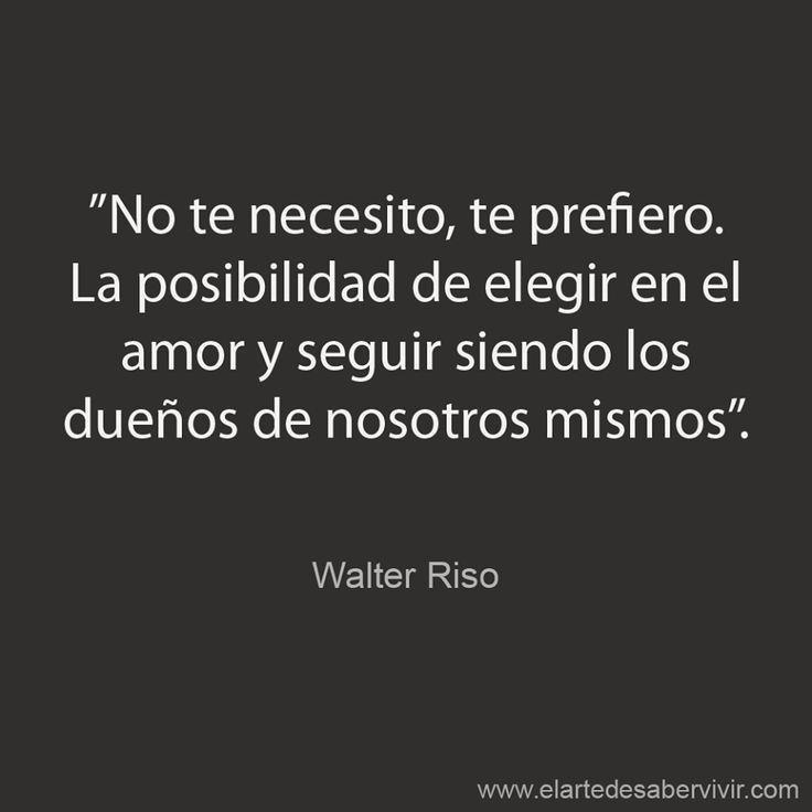 """"""" No te necesito, te prefiero. La posibilidad de elegir en el amor y seguir siendo los dueños de nosotros mismos."""" #frases #citas #WalterRiso Muy a pesar del mundo yo te prefiero jepa"""