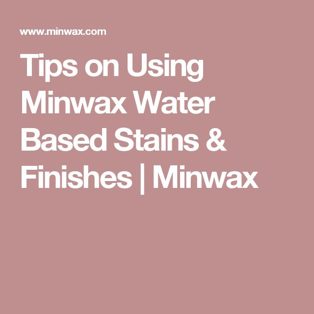 Tips on Using Minwax Water Based Stains & Finishes | Minwax