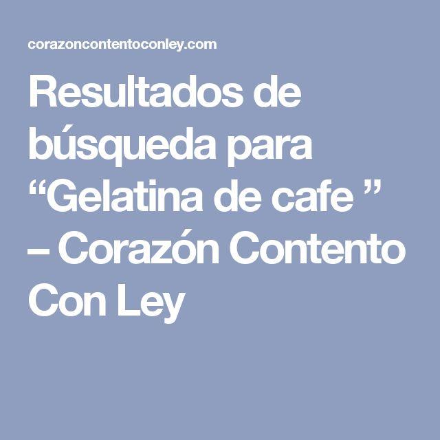"""Resultados de búsqueda para """"Gelatina de cafe """" – Corazón Contento Con Ley"""