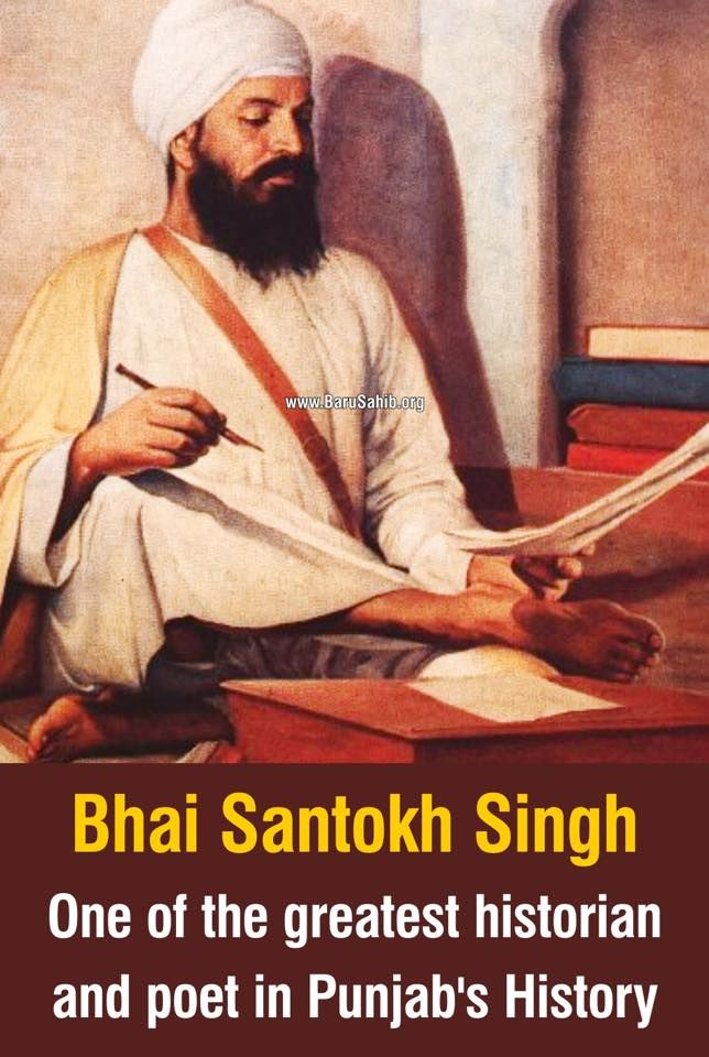 Bhai Santokh Singh- One of the greatest historian and poet in Punjab's History! Bhai Santokh Singh (1787 - 1843) was a poet and historian, born on 8 October 1787 at the house of Bhai Deva Singh and Bibi Rajadi who were professionally cloth-printers of Nurudin village, also known as Sarai Nurudin, 7 KM northwest of Tarn Taran in Amritsar district of the Punjab. Deva Singh though poor was educated and well versed in sacred texts.