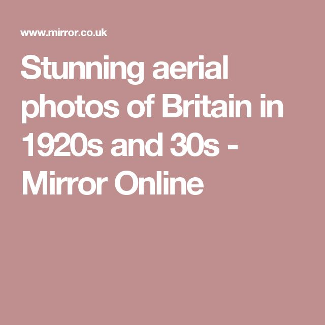 Stunning aerial photos of Britain in 1920s and 30s - Mirror Online