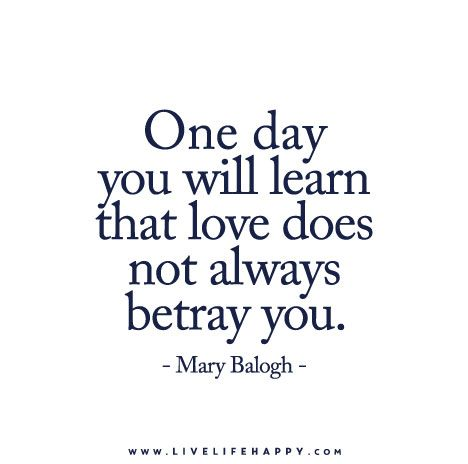One day you will learn that love does not always betray you. ― Mary Balogh