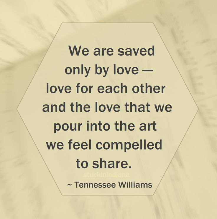 """""""We are saved only by love — love for each other and the love that we pour into the art we feel compelled to share."""" ~ Tennessee Williams #quote"""