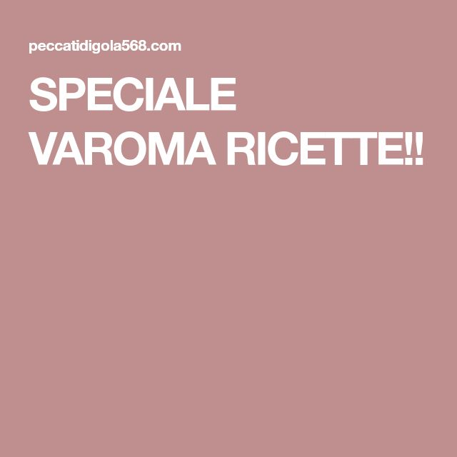SPECIALE VAROMA RICETTE!!