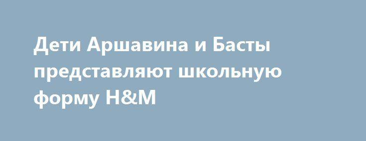 Дети Аршавина и Басты представляют школьную форму H&M http://fashion-centr.ru/2016/07/28/%d0%b4%d0%b5%d1%82%d0%b8-%d0%b0%d1%80%d1%88%d0%b0%d0%b2%d0%b8%d0%bd%d0%b0-%d0%b8-%d0%b1%d0%b0%d1%81%d1%82%d1%8b-%d0%bf%d1%80%d0%b5%d0%b4%d1%81%d1%82%d0%b0%d0%b2%d0%bb%d1%8f%d1%8e%d1%82-%d1%88%d0%ba/  Шведский бренд H&M специально для России создал коллекцию школьной формы. В съемке лукбука приняли участие не простые модели, а дети отечественных звезд — Андрея Аршавина и Юлии Барановской, Марии Вер..