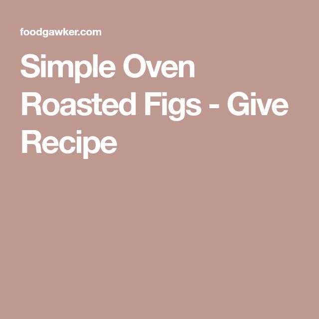 Simple Oven Roasted Figs - Give Recipe