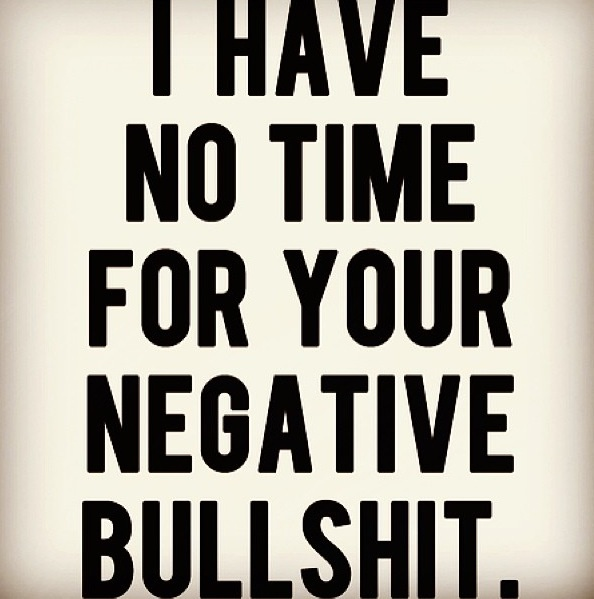 I have no time for your negative bullshit