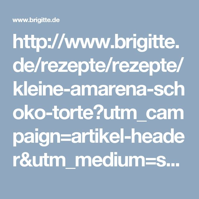 http://www.brigitte.de/rezepte/rezepte/kleine-amarena-schoko-torte?utm_campaign=artikel-header&utm_medium=share&utm_source=pinterest