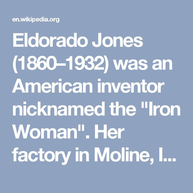 "Eldorado Jones (1860–1932) was an American inventor nicknamed the ""Iron Woman"". Her factory in Moline, Illinois, mainly employed women over the age of 40.[1][2] She is best known for inventing an airplane muffler, but also developed a lightweight electric iron, a travel-size ironing board, a collapsible hat-rack, and an ""anti-damp salt shaker"""