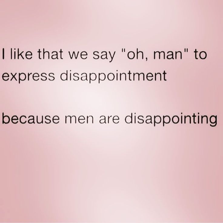 Yep men are very disappointing but so are women when you are expecting something from them