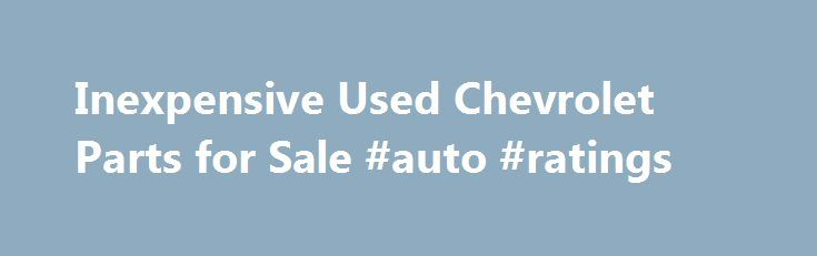 Inexpensive Used Chevrolet Parts for Sale #auto #ratings http://cameroon.remmont.com/inexpensive-used-chevrolet-parts-for-sale-auto-ratings/  #chevrolet auto parts # Find Used Chevrolet Parts Are you trying to find used Chevrolet parts online? Do you need an engine, transmission or body part. PartRequest.com can help you find what you need at a price that will fit your budget, allowing you to keep your Chevy car, pickup, SUV or van on the road longer. Founded in 1911, Chevrolet has been a GM…