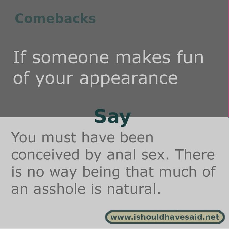 Use this comeback if people make fun of your looks. Check out our comeback lists. www.ishouldhavesaid.net