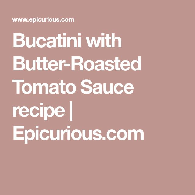 Bucatini with Butter-Roasted Tomato Sauce recipe | Epicurious.com