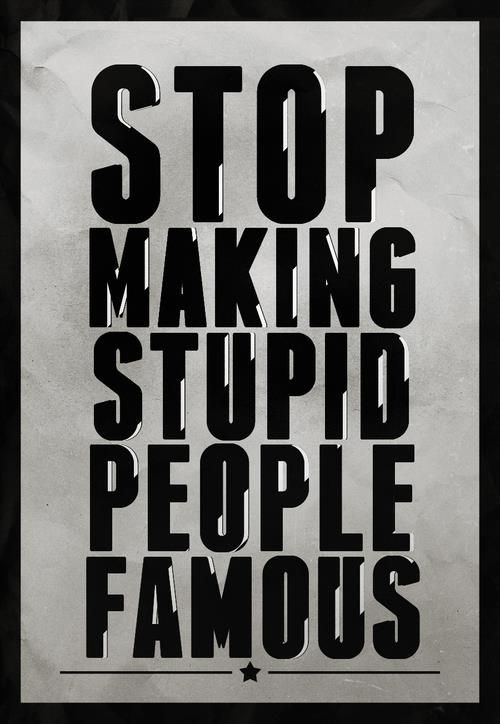 Stop Making Stupid People Famous -- namely actors, athletes and musicians acting irresponsibly.  Who cares what they're wearing or what they think?  They are just people.  Stop watching their immoral, self-indulgent lives, and go out and live your own life!  ;p
